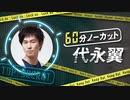 【無料】「60分ノーカット代永翼」#1 前半