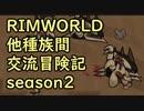 【RimWorld】異種族間交流冒険記 season2 part11【実況】