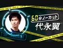 【無料】「60分ノーカット代永翼」#5 前半