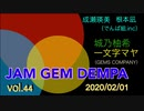 JAM GEM DEMPA!!!(第44回 2020.02.01)