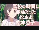 高校のとき同じ部活だった松本よ松本香子