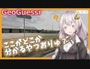 【GeoGuessr】ここがどこか分かるやつおりゅ?【VOICEROID実況】