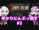 【7 Days to Die】[α19] ゆかりにんぶっ倒す #2