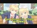 【鏡音リン・鏡音レン】Two Voices // To Chips【XFD】