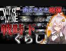 【This War of Mine】 #1 戦時下ぐらし! -雨ときどき砲弾- 【VOICEROID実況】