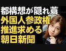 朝日新聞は外国人参政権を求める。大阪都構想で優勢な反対派に便乗