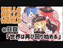 HELLO HELLO WORLD@日目「世界は再び回り始める」