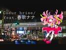 Coeur brise / ft.春歌ナナ
