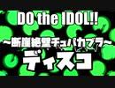 【ディスコ】Do the IDOL!! ~断崖絶壁チュパカブラ~【アイマスRemix】