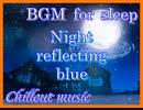 BGM for sleep【Night reflecting blue】Chillout music 睡眠用BGM【青を映す夜】チルアウトミュージック