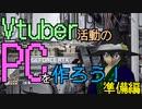 【#Vtuber】Vtuber活動の為に自作PCを作ろう~準備編~