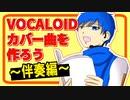 【トークロイド】VOCALOIDカバー曲を作ろう~伴奏編~