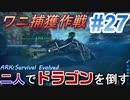 二人でドラゴンを倒すARK part 27【ARK:Survival Evolved】