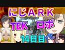 にじARK14日目少年の夢TEKロボ発進!