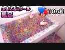10万個のぷよぷよボー、ゥ出!!!!ト○コ風呂作ってみた〜!みた!みたぁ…!