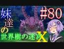 【世界樹の迷宮X】妹達の世界樹の迷宮X #80【VOICEROID実況】