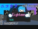 【ニコカラ】Eighteen【off vocal】