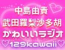 中島由貴・武田羅梨沙多胡のかわいいラジオ ♡129kawaii・アフタートーク付き♡【有料版/会員無料】
