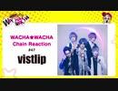 WACHA★WACHA Chain Reaction#47《vistlip》