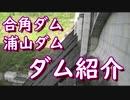 ダム紹介~合角ダム・浦山ダム~