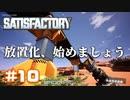 [Satisfactory][#10] 放置化、進めましょう [k255]