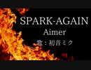 【初音ミク】SPARK-AGAIN/Aimer【カバー】