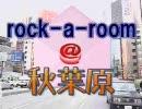 rock-a-room@秋葉原 第三週(全四週)
