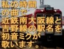 初音ミクが私の時間の曲で近鉄南大阪線と吉野線の駅名を歌いました。