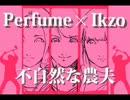 Perfume×Ikzo 不自然な農夫