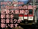 初音ミクが1/6billionthの曲で近鉄大阪線の駅名を歌いました。