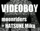 [moonriders]VIDEO BOY[初音ミク]