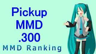 【MikuMikuDance】Pickupランキング.300