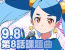 【使用曲のお知らせ】9月8日(月)21:00より生放送 第8話使用曲