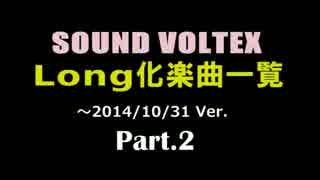 【SOUND VOLTEX】 Long化楽曲一覧 Part.2 / ~2014.10.31 Ver 【SDVX】