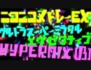 ニコニコメドレーEXウルトラスーパーミラクルエグゼクティブHYPER MIX(β)