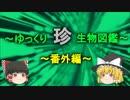 ~ゆっくり 珍 生物図鑑~ 新・番外編【1】