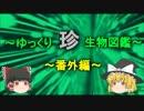 ~ゆっくり 珍 生物図鑑~ 新・番外編【4】