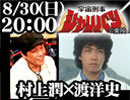 ①8月30日(日)20:00 ゲスト:村上潤 宇宙刑事シャリバン 渡洋史のニコニコ生放送