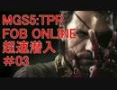 【PC版MGS5:TPP】FOB ONLINE #03 超速潜入編
