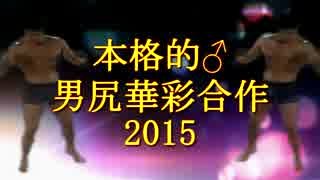 【合体】本格的♂男尻華彩合作~2015【中華