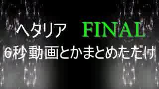 【APヘタリアMMD】6秒動画とかまとめただけFAINAL【合作】