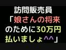 訪問販売員「娘さんの将来のために30万円払いましょ^^」【2ch】