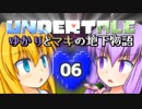 【Undertale】 ゆかりとマキの地下物語 #06 【VOICEROID+ゆっくり実況】