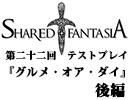 Shared†Fantasiaテストプレイ第二十二回後編『グルメ・オア・ダイ』【TRPG】
