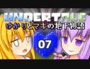 【Undertale】 ゆかりとマキの地下物語 #07 【VOICEROID+ゆっくり実況】