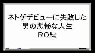 ネトゲデビューに失敗した男の悲惨な人生を語る(RO編)