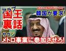 【韓国のアラブ国王裏話】 サウジのメトロ事業に参加させろ!ダメ~!