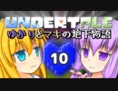 【Undertale】 ゆかりとマキの地下物語 #10 【VOICEROID+ゆっくり実況】