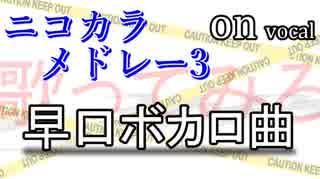 【早口ボカロ曲】ニコカラメドレー3【歌ってみろ】on vocal