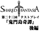 Shared†Fantasiaテストプレイ第二十三回後編『鬼門島奇譚』【TRPG】